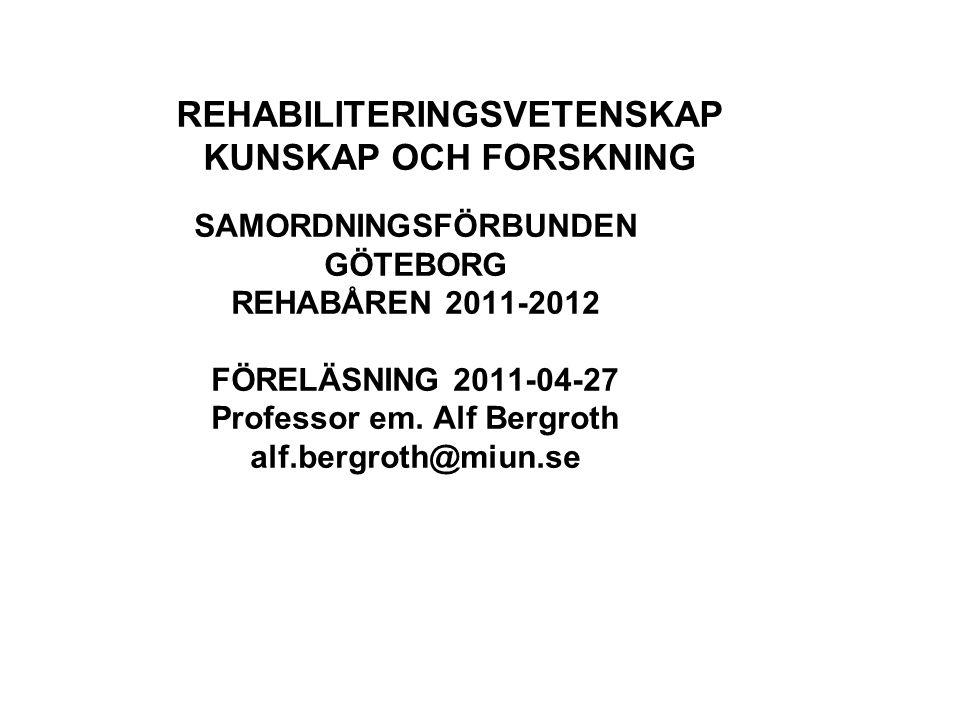 REHABILITERINGSVETENSKAP KUNSKAP OCH FORSKNING SAMORDNINGSFÖRBUNDEN GÖTEBORG REHABÅREN 2011-2012 FÖRELÄSNING 2011-04-27 Professor em. Alf Bergroth alf