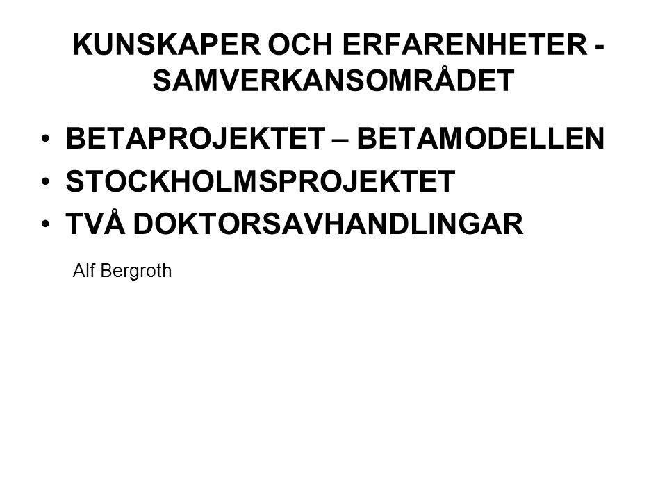 KUNSKAPER OCH ERFARENHETER - SAMVERKANSOMRÅDET BETAPROJEKTET – BETAMODELLEN STOCKHOLMSPROJEKTET TVÅ DOKTORSAVHANDLINGAR Alf Bergroth