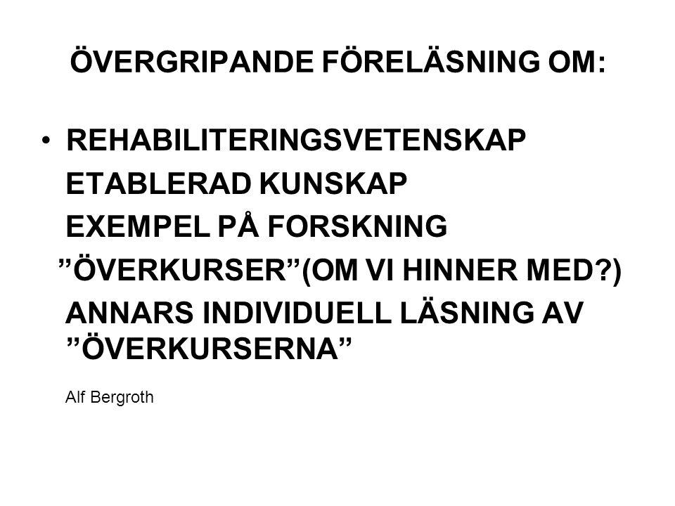 ÖVERGRIPANDE FÖRELÄSNING OM: REHABILITERINGSVETENSKAP ETABLERAD KUNSKAP EXEMPEL PÅ FORSKNING ÖVERKURSER (OM VI HINNER MED?) ANNARS INDIVIDUELL LÄSNING AV ÖVERKURSERNA Alf Bergroth