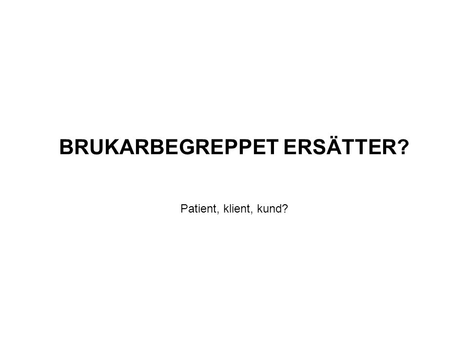 BRUKARBEGREPPET ERSÄTTER? Patient, klient, kund?