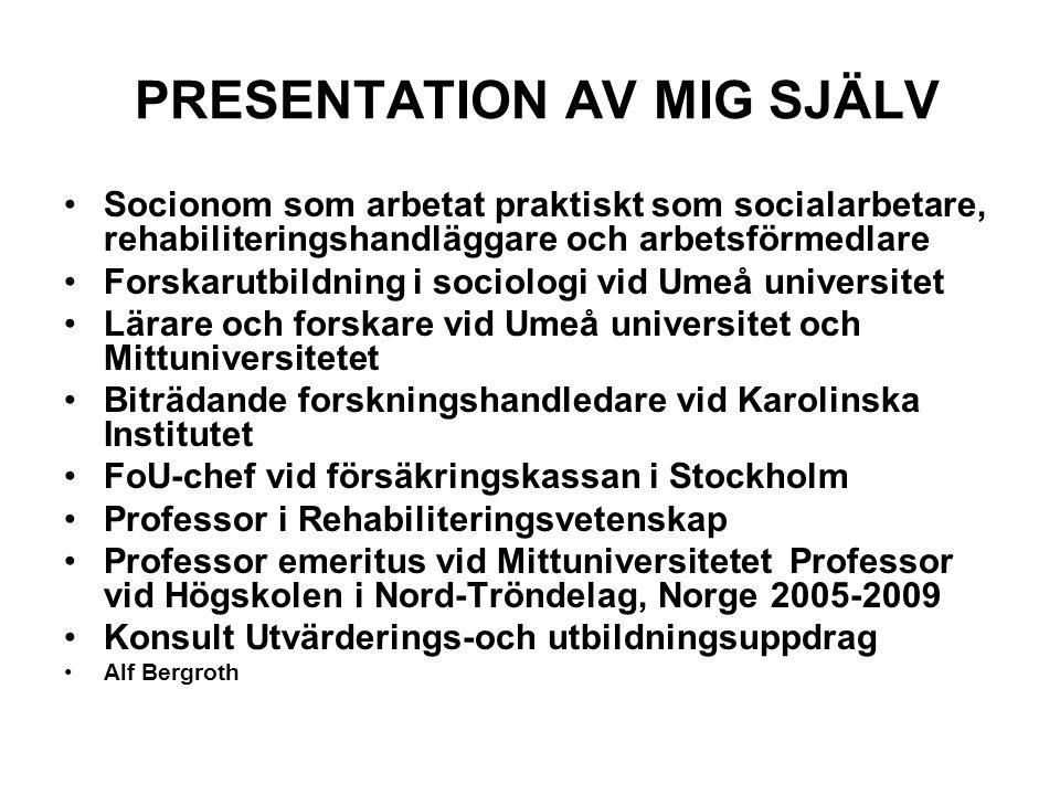 PRESENTATION AV MIG SJÄLV Socionom som arbetat praktiskt som socialarbetare, rehabiliteringshandläggare och arbetsförmedlare Forskarutbildning i sociologi vid Umeå universitet Lärare och forskare vid Umeå universitet och Mittuniversitetet Biträdande forskningshandledare vid Karolinska Institutet FoU-chef vid försäkringskassan i Stockholm Professor i Rehabiliteringsvetenskap Professor emeritus vid Mittuniversitetet Professor vid Högskolen i Nord-Tröndelag, Norge 2005-2009 Konsult Utvärderings-och utbildningsuppdrag Alf Bergroth