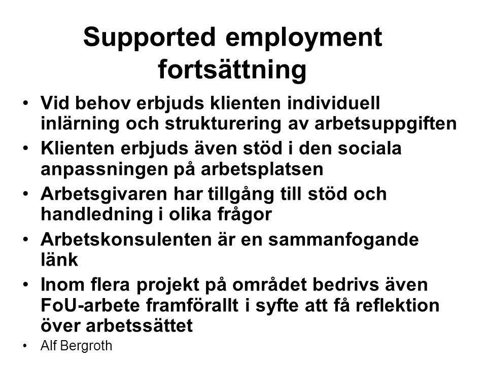 Supported employment fortsättning Vid behov erbjuds klienten individuell inlärning och strukturering av arbetsuppgiften Klienten erbjuds även stöd i den sociala anpassningen på arbetsplatsen Arbetsgivaren har tillgång till stöd och handledning i olika frågor Arbetskonsulenten är en sammanfogande länk Inom flera projekt på området bedrivs även FoU-arbete framförallt i syfte att få reflektion över arbetssättet Alf Bergroth
