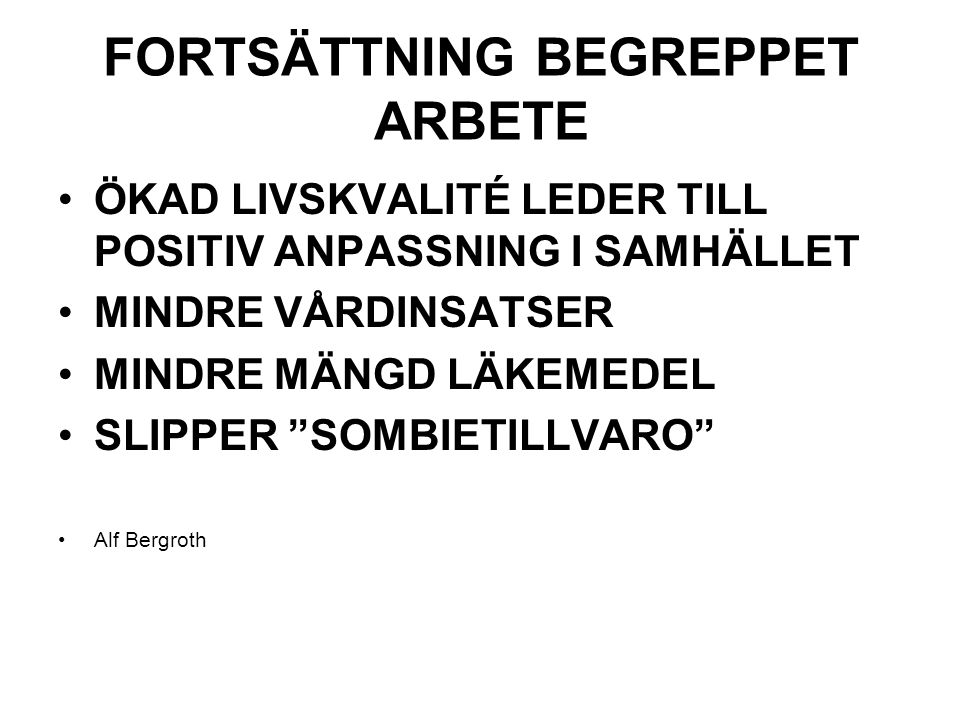 FORTSÄTTNING BEGREPPET ARBETE ÖKAD LIVSKVALITÉ LEDER TILL POSITIV ANPASSNING I SAMHÄLLET MINDRE VÅRDINSATSER MINDRE MÄNGD LÄKEMEDEL SLIPPER SOMBIETILLVARO Alf Bergroth