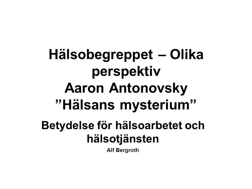 Hälsobegreppet – Olika perspektiv Aaron Antonovsky Hälsans mysterium Betydelse för hälsoarbetet och hälsotjänsten Alf Bergroth