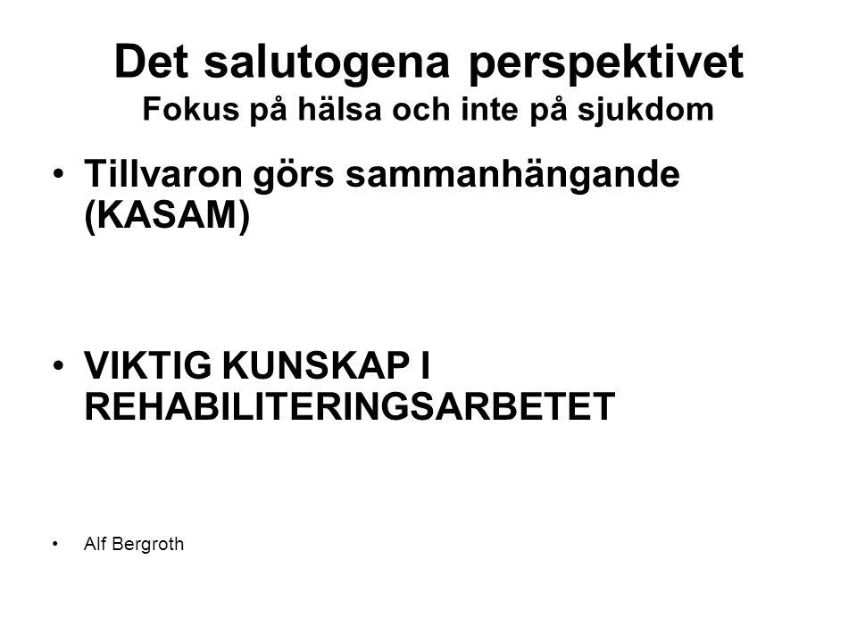 Det salutogena perspektivet Fokus på hälsa och inte på sjukdom Tillvaron görs sammanhängande (KASAM) VIKTIG KUNSKAP I REHABILITERINGSARBETET Alf Bergr