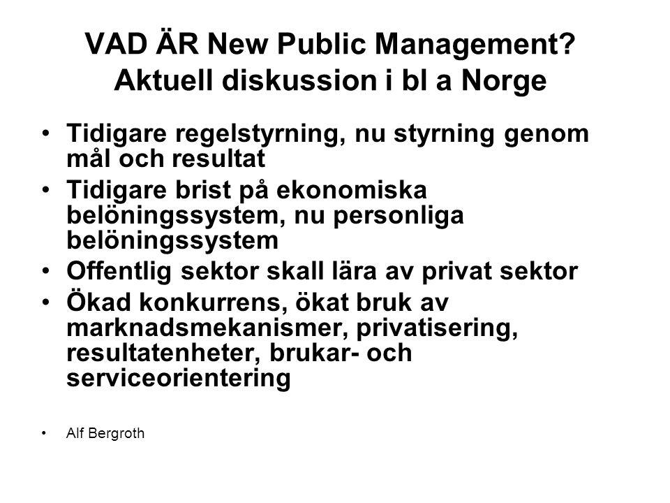 VAD ÄR New Public Management? Aktuell diskussion i bl a Norge Tidigare regelstyrning, nu styrning genom mål och resultat Tidigare brist på ekonomiska