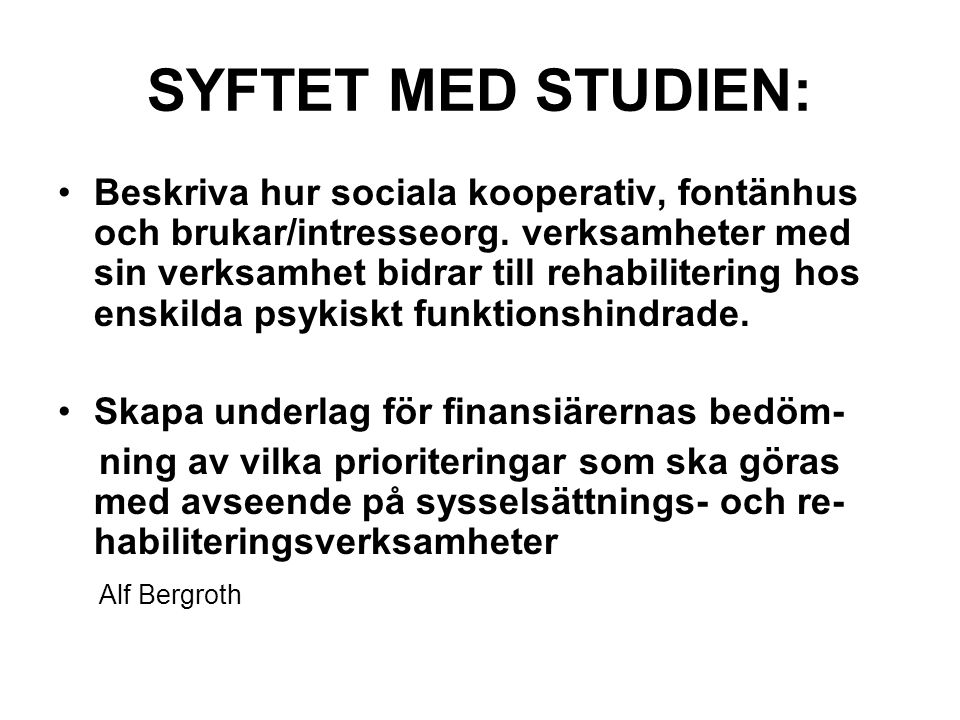 SYFTET MED STUDIEN: Beskriva hur sociala kooperativ, fontänhus och brukar/intresseorg. verksamheter med sin verksamhet bidrar till rehabilitering hos