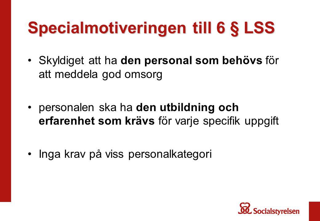 Specialmotiveringen till 6 § LSS Skyldiget att ha den personal som behövs för att meddela god omsorg personalen ska ha den utbildning och erfarenhet s