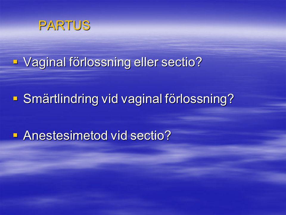 PARTUS  Vaginal förlossning eller sectio?  Smärtlindring vid vaginal förlossning?  Anestesimetod vid sectio?