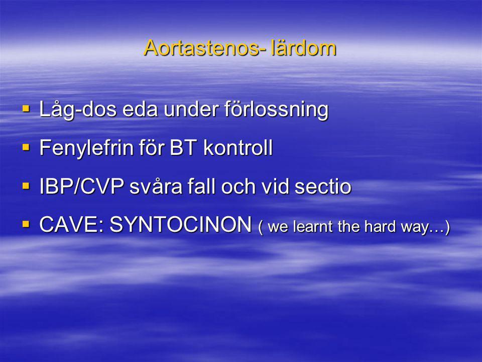 Aortastenos- lärdom  Låg-dos eda under förlossning  Fenylefrin för BT kontroll  IBP/CVP svåra fall och vid sectio  CAVE: SYNTOCINON ( we learnt th