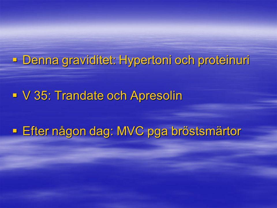  Denna graviditet: Hypertoni och proteinuri  V 35: Trandate och Apresolin  Efter någon dag: MVC pga bröstsmärtor