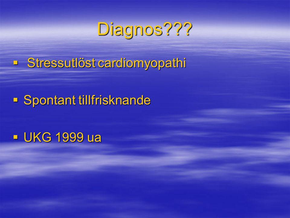 Diagnos???  Stressutlöst cardiomyopathi  Spontant tillfrisknande  UKG 1999 ua