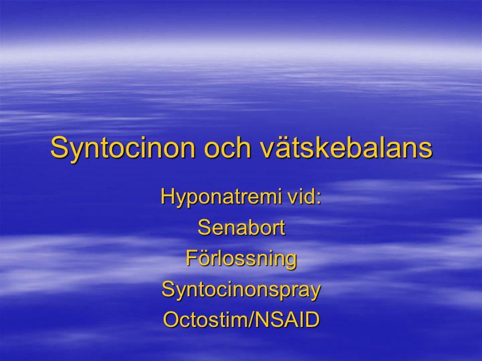 Syntocinon och vätskebalans Hyponatremi vid: SenabortFörlossningSyntocinonsprayOctostim/NSAID