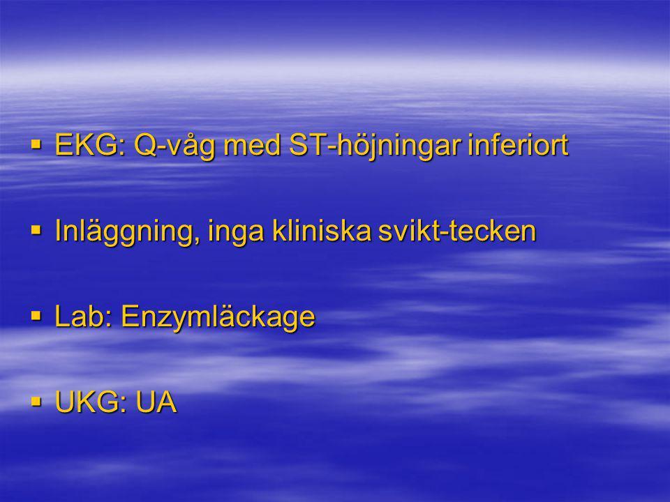  EKG: Q-våg med ST-höjningar inferiort  Inläggning, inga kliniska svikt-tecken  Lab: Enzymläckage  UKG: UA