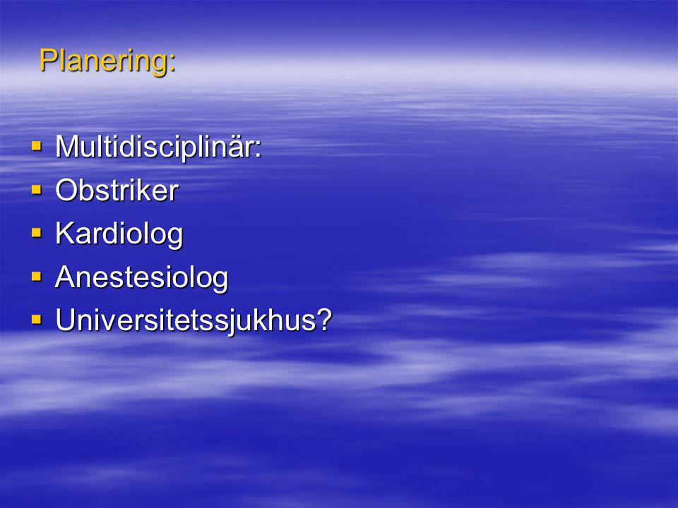Planering:  Multidisciplinär:  Obstriker  Kardiolog  Anestesiolog  Universitetssjukhus?