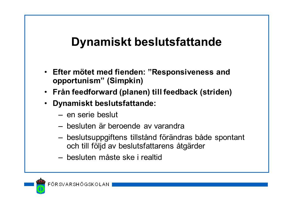 Dynamiskt beslutsfattande Efter mötet med fienden: Responsiveness and opportunism (Simpkin) Från feedforward (planen) till feedback (striden) Dynamiskt beslutsfattande: –en serie beslut –besluten är beroende av varandra –beslutsuppgiftens tillstånd förändras både spontant och till följd av beslutsfattarens åtgärder –besluten måste ske i realtid