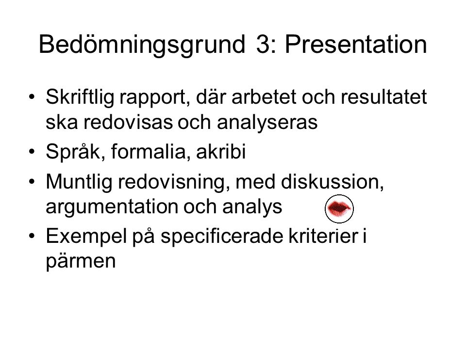 Bedömningsgrund 3: Presentation Skriftlig rapport, där arbetet och resultatet ska redovisas och analyseras Språk, formalia, akribi Muntlig redovisning, med diskussion, argumentation och analys Exempel på specificerade kriterier i pärmen