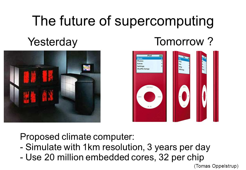 The future of supercomputing Yesterday Tomorrow ? Proposed climate computer: - Simulate with 1km resolution, 3 years per day - Use 20 million embedded