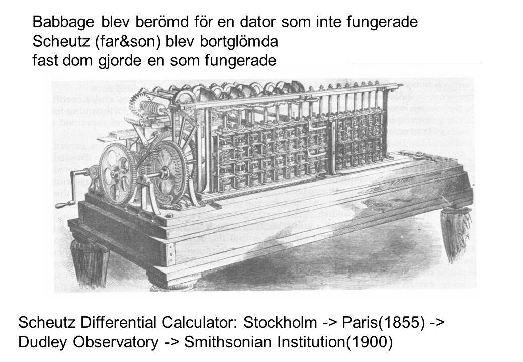 Scheutz Differential Calculator: Stockholm -> Paris(1855) -> Dudley Observatory -> Smithsonian Institution(1900) Babbage blev berömd för en dator som inte fungerade Scheutz (far&son) blev bortglömda fast dom gjorde en som fungerade