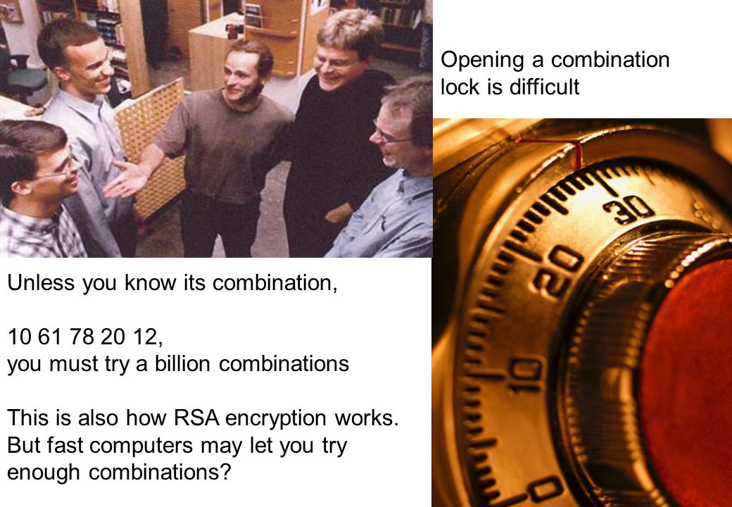 Opening a combination lock is difficult Unless you know its combination, 10 61 78 20 12, you must try a billion combinations This is also how RSA encryption works.