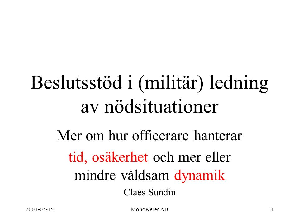 2001-05-15MonoKeres AB1 Beslutsstöd i (militär) ledning av nödsituationer Mer om hur officerare hanterar tid, osäkerhet och mer eller mindre våldsam dynamik Claes Sundin