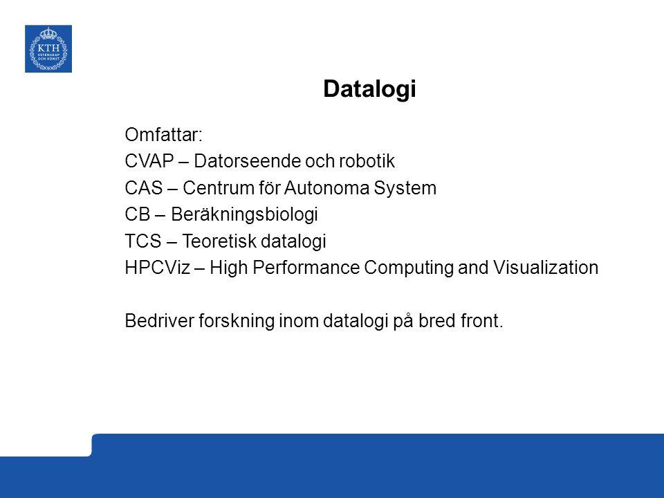 Datalogi Omfattar: CVAP – Datorseende och robotik CAS – Centrum för Autonoma System CB – Beräkningsbiologi TCS – Teoretisk datalogi HPCViz – High Performance Computing and Visualization Bedriver forskning inom datalogi på bred front.
