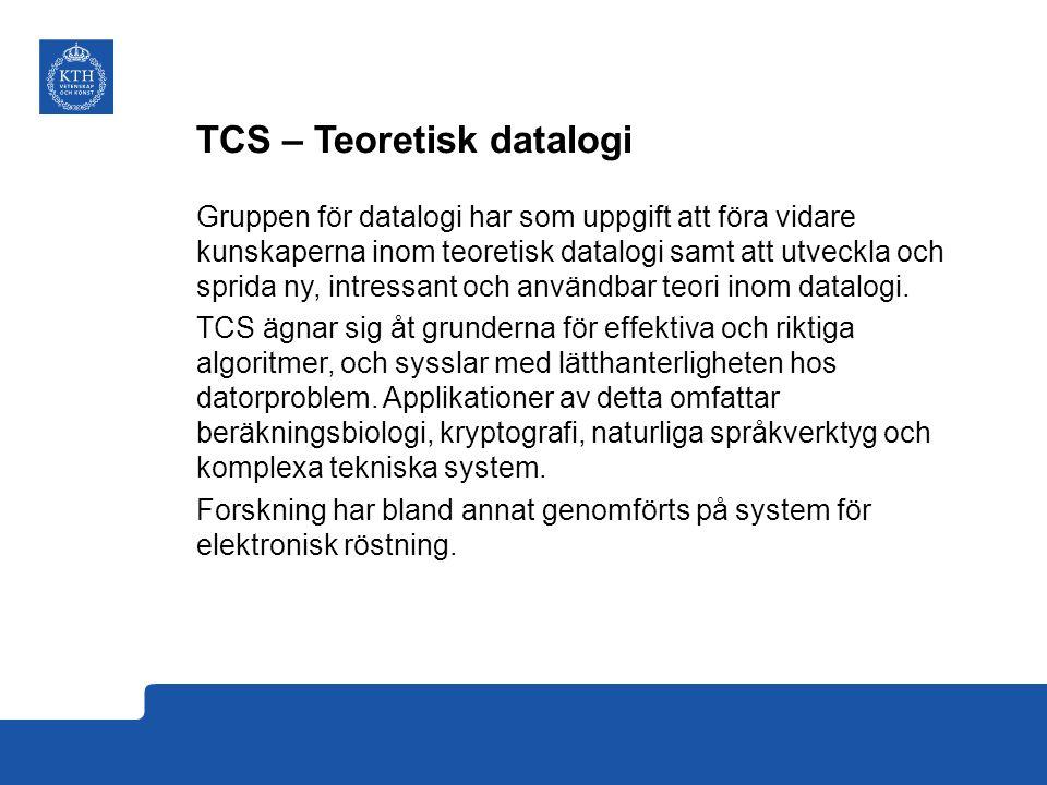 TCS – Teoretisk datalogi Gruppen för datalogi har som uppgift att föra vidare kunskaperna inom teoretisk datalogi samt att utveckla och sprida ny, intressant och användbar teori inom datalogi.