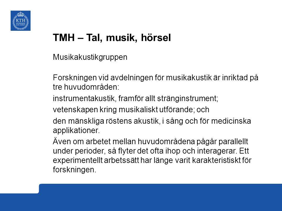 TMH – Tal, musik, hörsel Musikakustikgruppen Forskningen vid avdelningen för musikakustik är inriktad på tre huvudområden: instrumentakustik, framför allt stränginstrument; vetenskapen kring musikaliskt utförande; och den mänskliga röstens akustik, i sång och för medicinska applikationer.