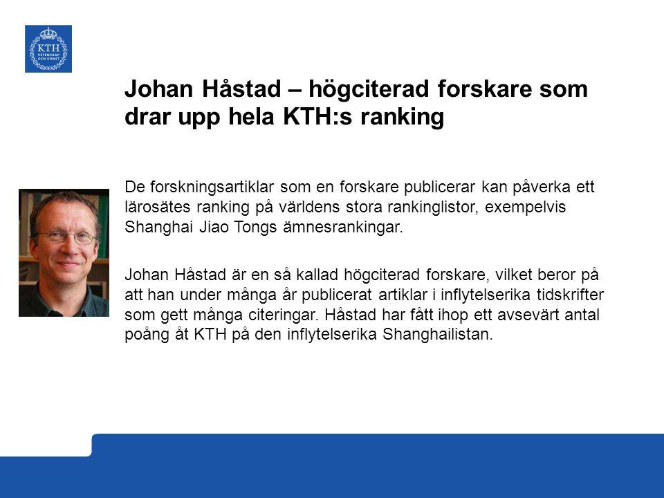 Johan Håstad – högciterad forskare som drar upp hela KTH:s ranking De forskningsartiklar som en forskare publicerar kan påverka ett lärosätes ranking på världens stora rankinglistor, exempelvis Shanghai Jiao Tongs ämnesrankingar.