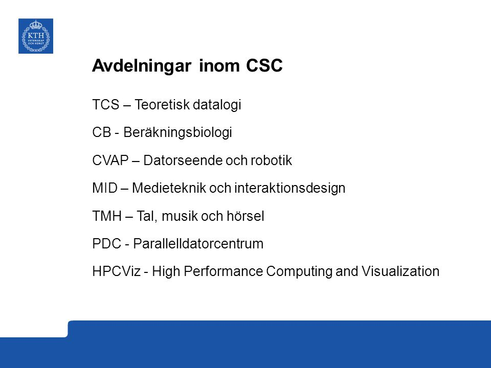 Avdelningar inom CSC TCS – Teoretisk datalogi CB - Beräkningsbiologi CVAP – Datorseende och robotik MID – Medieteknik och interaktionsdesign TMH – Tal, musik och hörsel PDC - Parallelldatorcentrum HPCViz - High Performance Computing and Visualization
