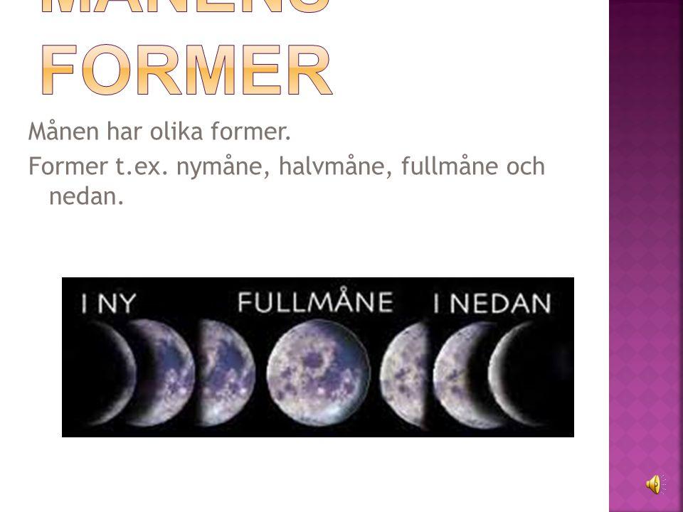 Månen har olika former. Former t.ex. nymåne, halvmåne, fullmåne och nedan.