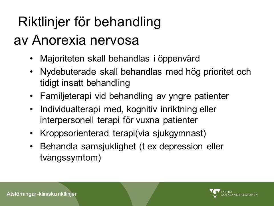 Ätstörningar -kliniska riktlinjer Riktlinjer för behandling av Anorexia nervosa Majoriteten skall behandlas i öppenvård Nydebuterade skall behandlas med hög prioritet och tidigt insatt behandling Familjeterapi vid behandling av yngre patienter Individualterapi med, kognitiv inriktning eller interpersonell terapi för vuxna patienter Kroppsorienterad terapi(via sjukgymnast) Behandla samsjuklighet (t ex depression eller tvångssymtom)
