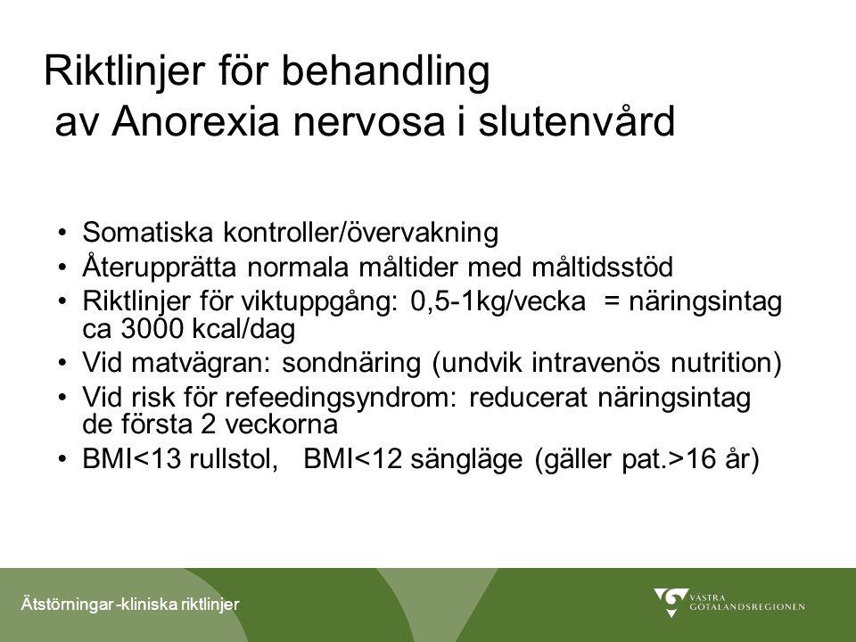 Ätstörningar -kliniska riktlinjer Riktlinjer för behandling av Anorexia nervosa i slutenvård Somatiska kontroller/övervakning Återupprätta normala måltider med måltidsstöd Riktlinjer för viktuppgång: 0,5-1kg/vecka = näringsintag ca 3000 kcal/dag Vid matvägran: sondnäring (undvik intravenös nutrition) Vid risk för refeedingsyndrom: reducerat näringsintag de första 2 veckorna BMI 16 år)