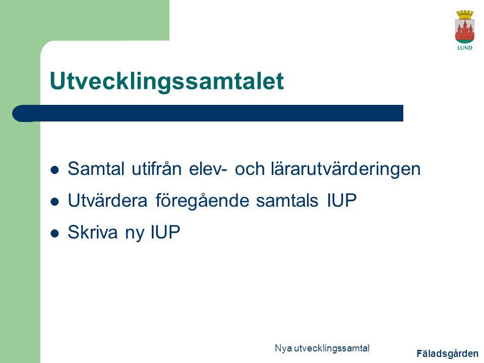 Fäladsgården Nya utvecklingssamtal Utvecklingssamtalet Samtal utifrån elev- och lärarutvärderingen Utvärdera föregående samtals IUP Skriva ny IUP