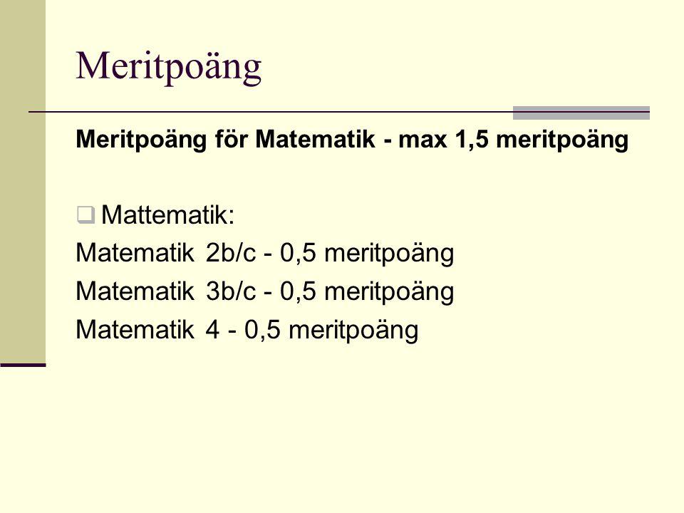 Meritpoäng Meritpoäng för Matematik - max 1,5 meritpoäng  Mattematik: Matematik 2b/c - 0,5 meritpoäng Matematik 3b/c - 0,5 meritpoäng Matematik 4 - 0