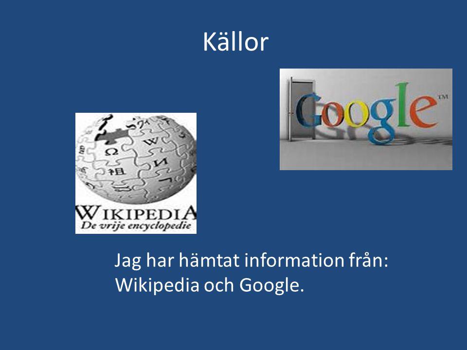 Källor Jag har hämtat information från: Wikipedia och Google.