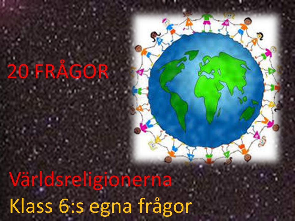 Världsreligionerna Klass 6:s egna frågor 20 FRÅGOR