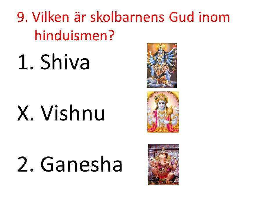 9. Vilken är skolbarnens Gud inom hinduismen? 1. Shiva X. Vishnu 2. Ganesha
