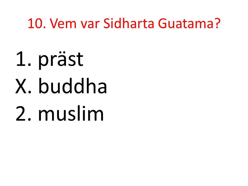 10. Vem var Sidharta Guatama? 1. präst X. buddha 2. muslim
