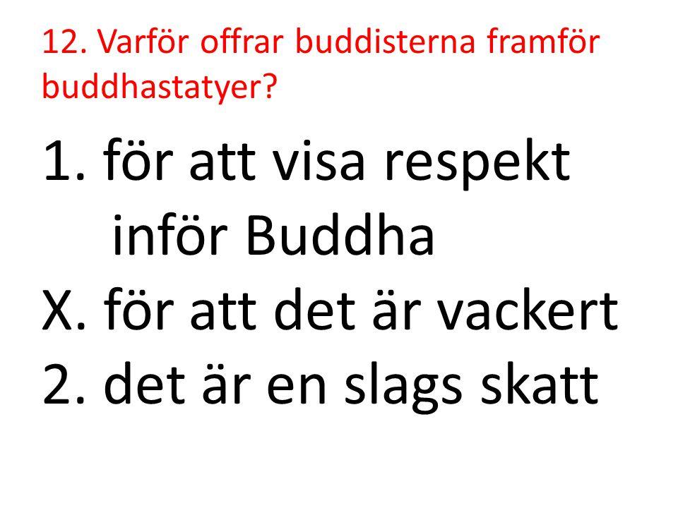 12. Varför offrar buddisterna framför buddhastatyer? 1. för att visa respekt inför Buddha X. för att det är vackert 2. det är en slags skatt