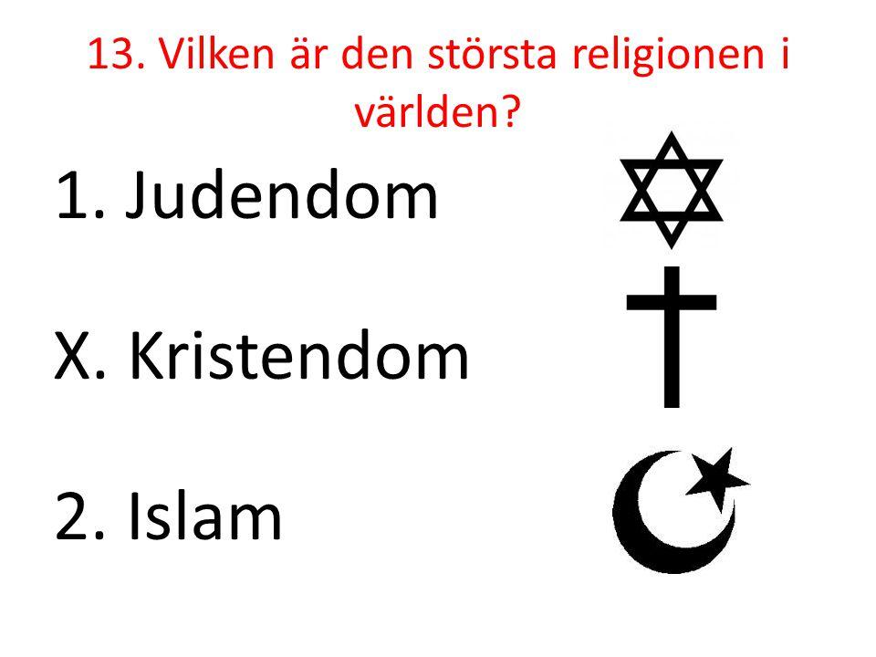 13. Vilken är den största religionen i världen? 1. Judendom X. Kristendom 2. Islam