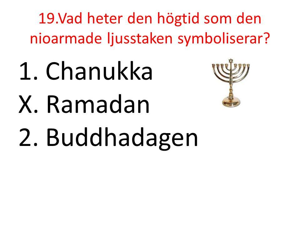 19.Vad heter den högtid som den nioarmade ljusstaken symboliserar? 1. Chanukka X. Ramadan 2. Buddhadagen