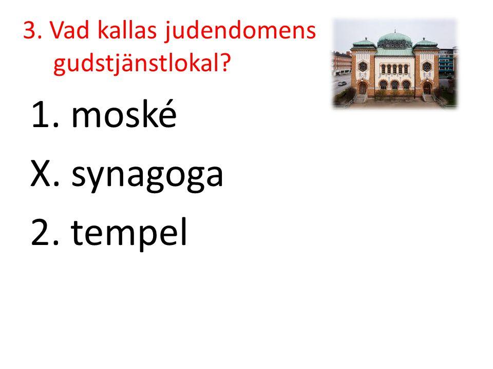 3. Vad kallas judendomens gudstjänstlokal? 1. moské X. synagoga 2. tempel