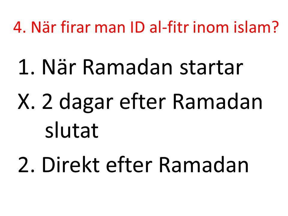 4. När firar man ID al-fitr inom islam? 1. När Ramadan startar X. 2 dagar efter Ramadan slutat 2. Direkt efter Ramadan