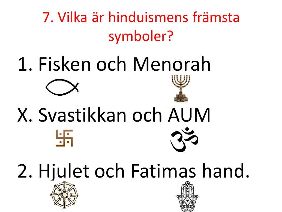 7. Vilka är hinduismens främsta symboler? 1. Fisken och Menorah X. Svastikkan och AUM 2. Hjulet och Fatimas hand.