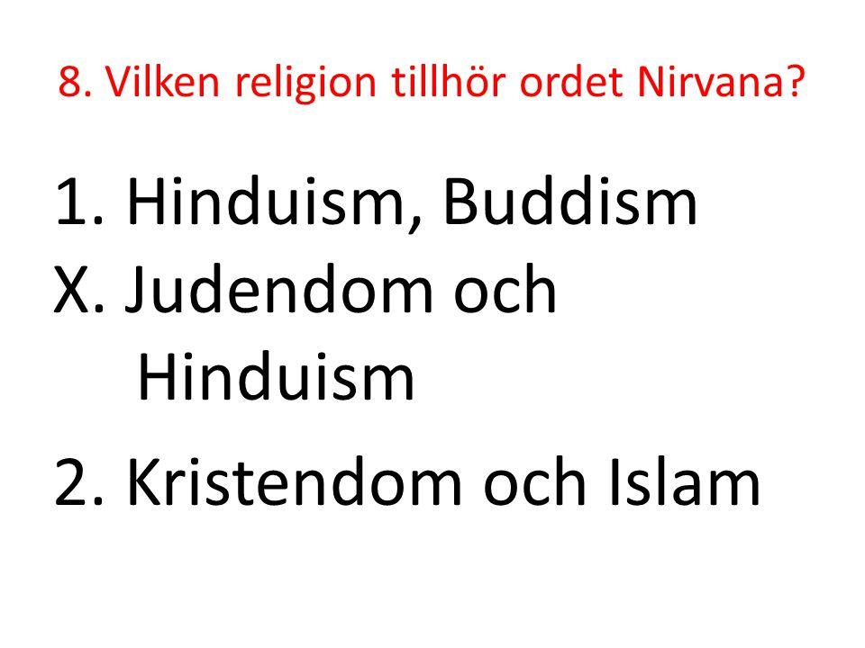 8. Vilken religion tillhör ordet Nirvana? 1. Hinduism, Buddism X. Judendom och Hinduism 2. Kristendom och Islam