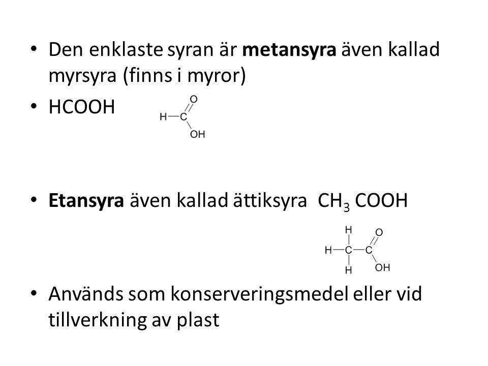 Den enklaste syran är metansyra även kallad myrsyra (finns i myror) HCOOH Etansyra även kallad ättiksyra CH 3 COOH Används som konserveringsmedel elle
