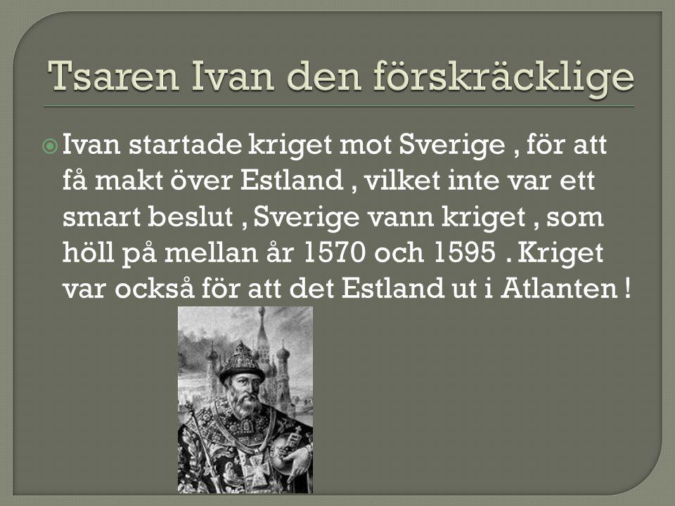  Ivan startade kriget mot Sverige, för att få makt över Estland, vilket inte var ett smart beslut, Sverige vann kriget, som höll på mellan år 1570 oc