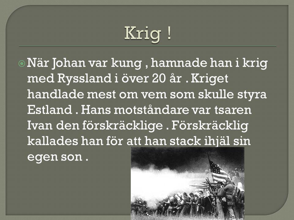  När Johan var kung, hamnade han i krig med Ryssland i över 20 år. Kriget handlade mest om vem som skulle styra Estland. Hans motståndare var tsaren
