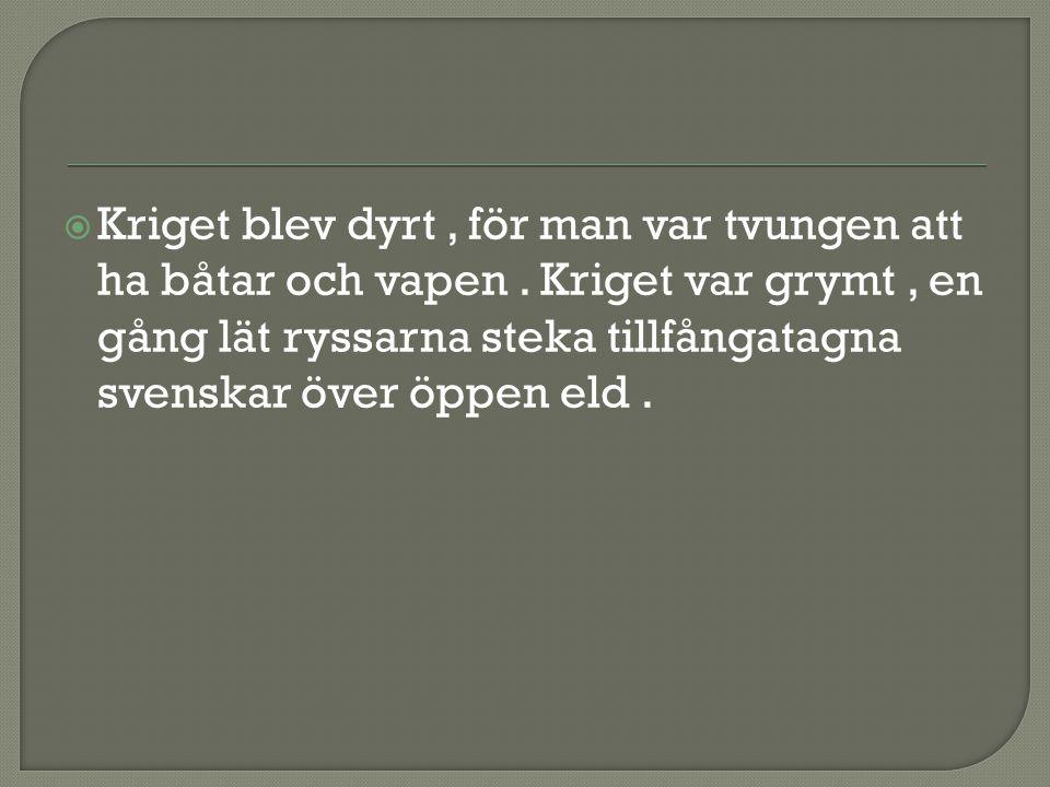  Kriget blev dyrt, för man var tvungen att ha båtar och vapen. Kriget var grymt, en gång lät ryssarna steka tillfångatagna svenskar över öppen eld.